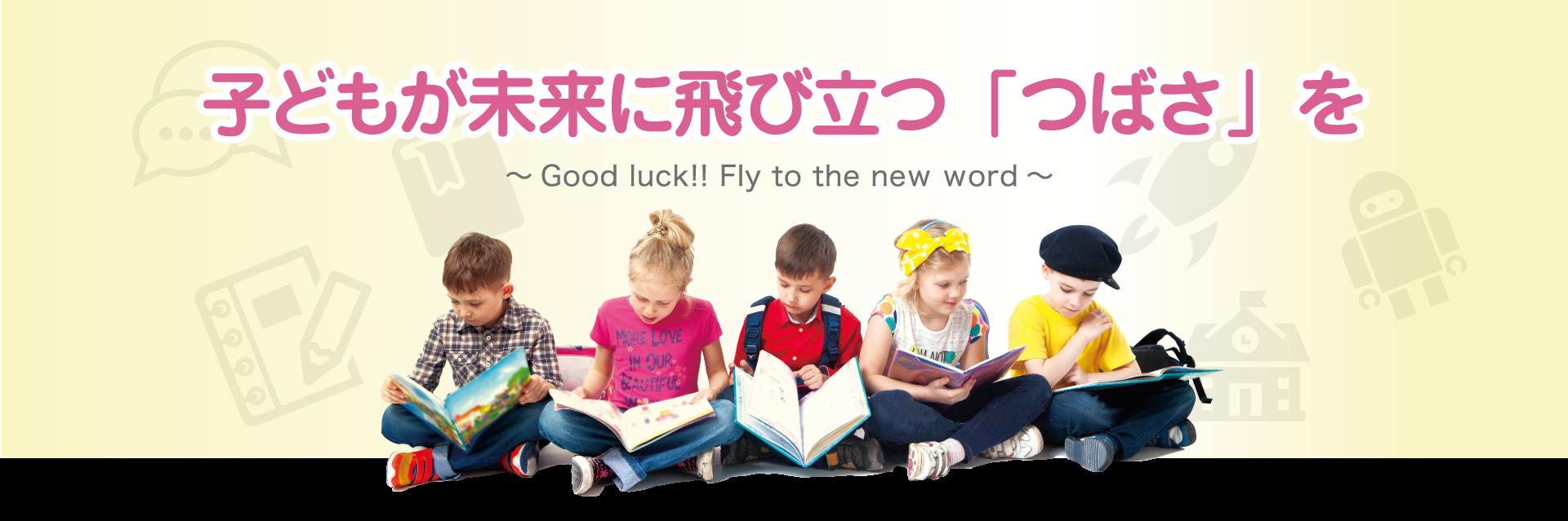 子供が未来に飛び立つ「つばさ」を~Good luck!! Fly to the new world~